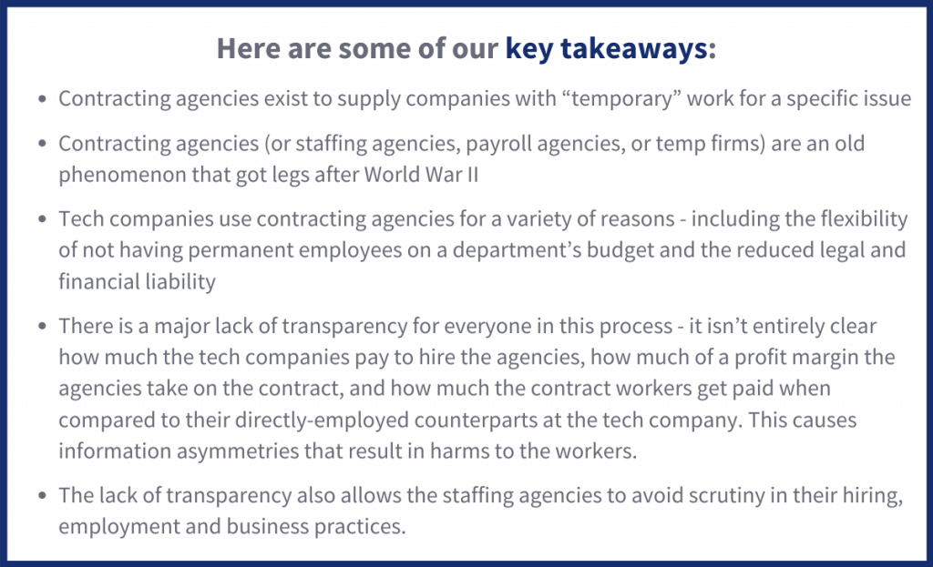 """Here are some of our key takeaways:  Contracting agencies exist to supply companies with """"temporary"""" work for a specific issue  Contracting agencies (or staffing agencies, payroll agencies, or temp firms) are an old phenomenon that got legs after World War II  Tech companies use contracting agencies for a variety of reasons - including the flexibility  of not having permanent employees on a department's budget and the reduced legal and financial liability  There is a major lack of transparency for everyone in this process - it isn't entirely clear how much the tech companies pay to hire the agencies, how much of a profit margin the agencies take on the contract, and how much the contract workers get paid when compared to their directly-employed counterparts at the tech company. This causes information asymmetries that result in harms to the workers.  The lack of transparency also allows the staffing agencies to avoid scrutiny in their hiring, employment and business practices."""