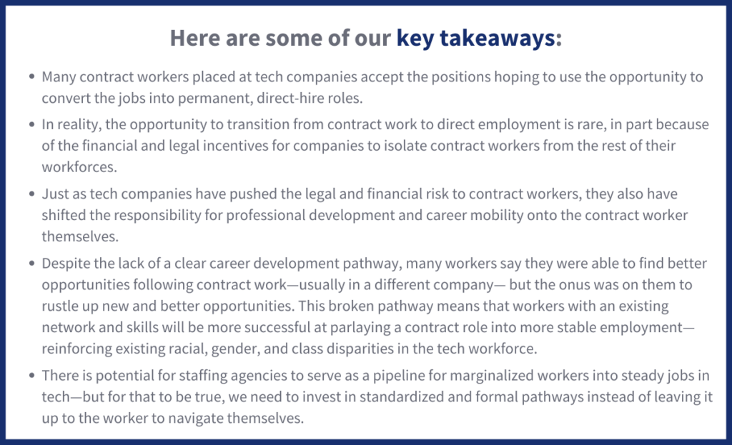 Here are some of our key takeaways: Many contract workers placed at tech companies accept the positions hoping to use the opportunity to convert the jobs into permanent, direct-hire roles.  In reality, the opportunity to transition from contract work to direct employment is rare, in part because of the financial and legal incentives for companies to isolate contract workers from the rest of their workforces.  Just as tech companies have pushed the legal and financial risk to contract workers, they also have shifted the responsibility for professional development and career mobility onto the contract worker themselves.  Despite the lack of a clear career development pathway, many workers say they were able to find better opportunities following contract work—usually in a different company— but the onus was on them to rustle up new and better opportunities. This broken pathway means that workers with an existing network and skills will be more successful at parlaying a contract role into more stable employment—reinforcing existing racial, gender, and class disparities in the tech workforce.  There is potential for staffing agencies to serve as a pipeline for marginalized workers into steady jobs in tech—but for that to be true, we need to invest in standardized and formal pathways instead of leaving it up to the worker to navigate themselves.